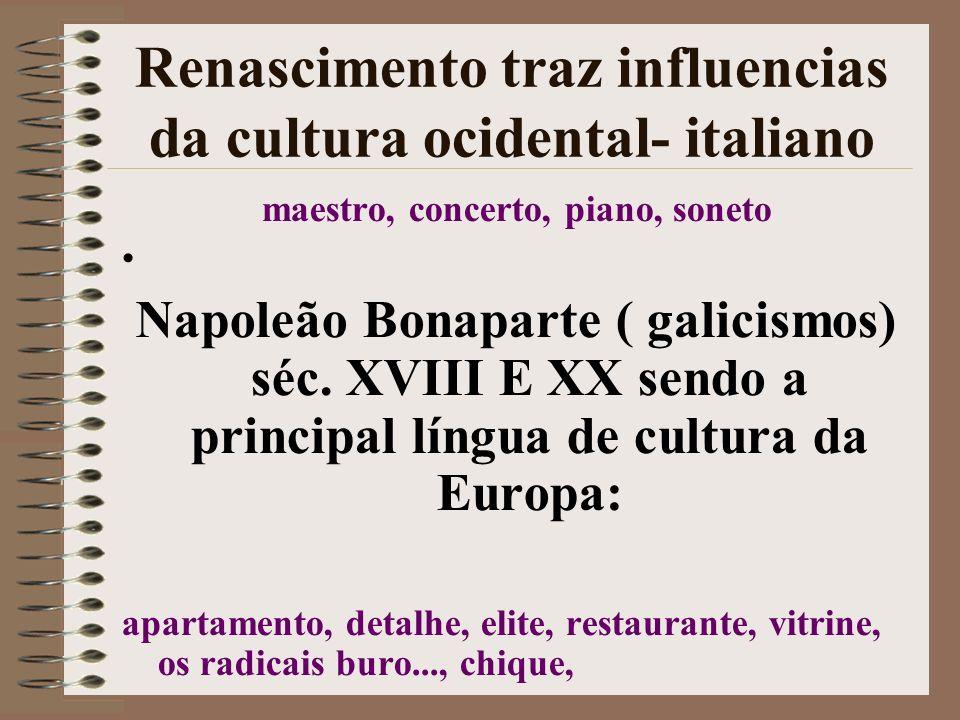 Renascimento traz influencias da cultura ocidental- italiano maestro, concerto, piano, soneto Napoleão Bonaparte ( galicismos) séc. XVIII E XX sendo a