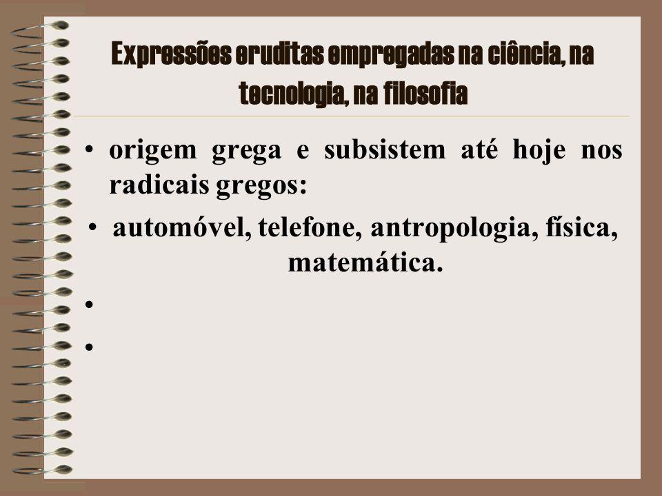 Expressões eruditas empregadas na ciência, na tecnologia, na filosofia origem grega e subsistem até hoje nos radicais gregos: automóvel, telefone, ant