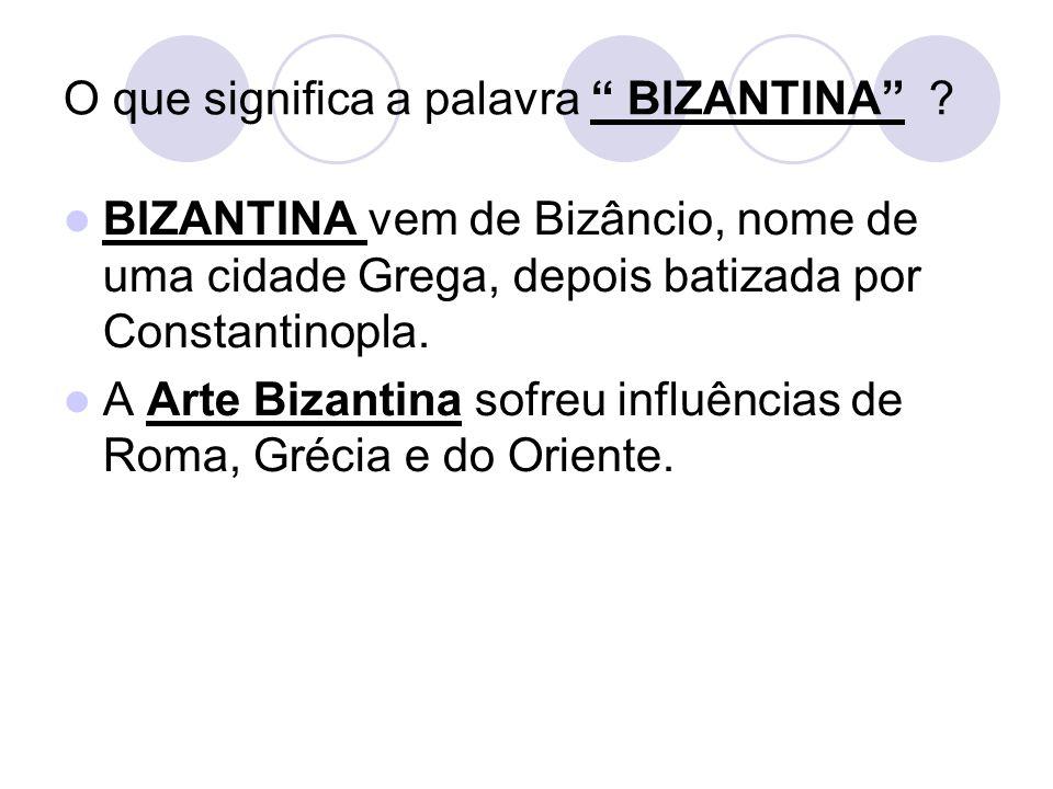 O que significa a palavra BIZANTINA ? BIZANTINA vem de Bizâncio, nome de uma cidade Grega, depois batizada por Constantinopla. A Arte Bizantina sofreu