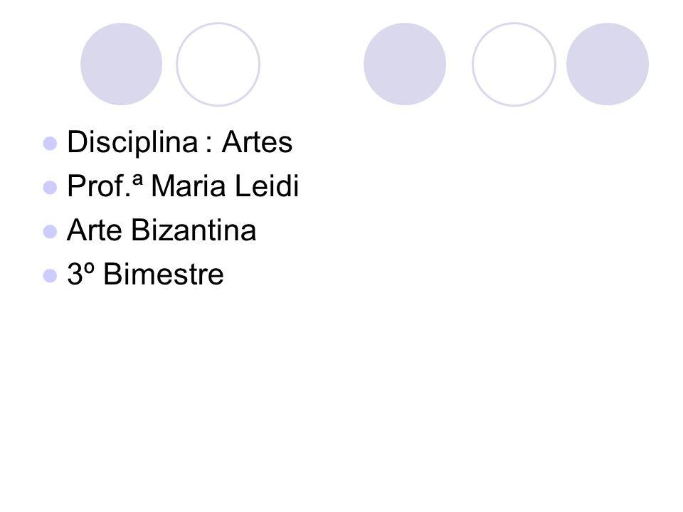 Disciplina : Artes Prof.ª Maria Leidi Arte Bizantina 3º Bimestre