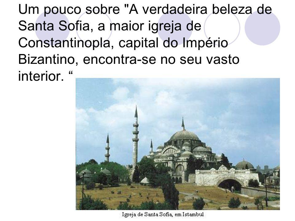 Um pouco sobre A verdadeira beleza de Santa Sofia, a maior igreja de Constantinopla, capital do Império Bizantino, encontra-se no seu vasto interior.