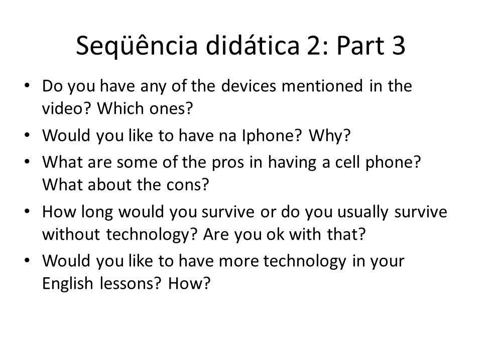 Seqüência didática 2: Part 3 Do you have any of the devices mentioned in the video? Which ones? Would you like to have na Iphone? Why? What are some o