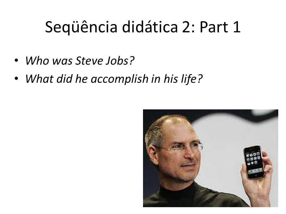 Seqüência didática 2: Part 1 Who was Steve Jobs? What did he accomplish in his life?