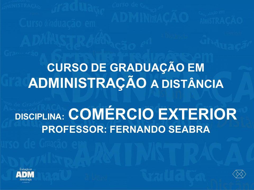 CURSO DE GRADUAÇÃO EM ADMINISTRAÇÃO A DISTÂNCIA DISCIPLINA: COMÉRCIO EXTERIOR PROFESSOR: FERNANDO SEABRA
