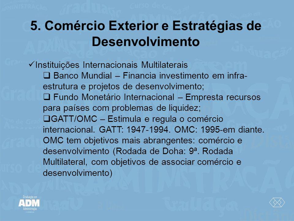 5. Comércio Exterior e Estratégias de Desenvolvimento Instituições Internacionais Multilaterais Banco Mundial – Financia investimento em infra- estrut