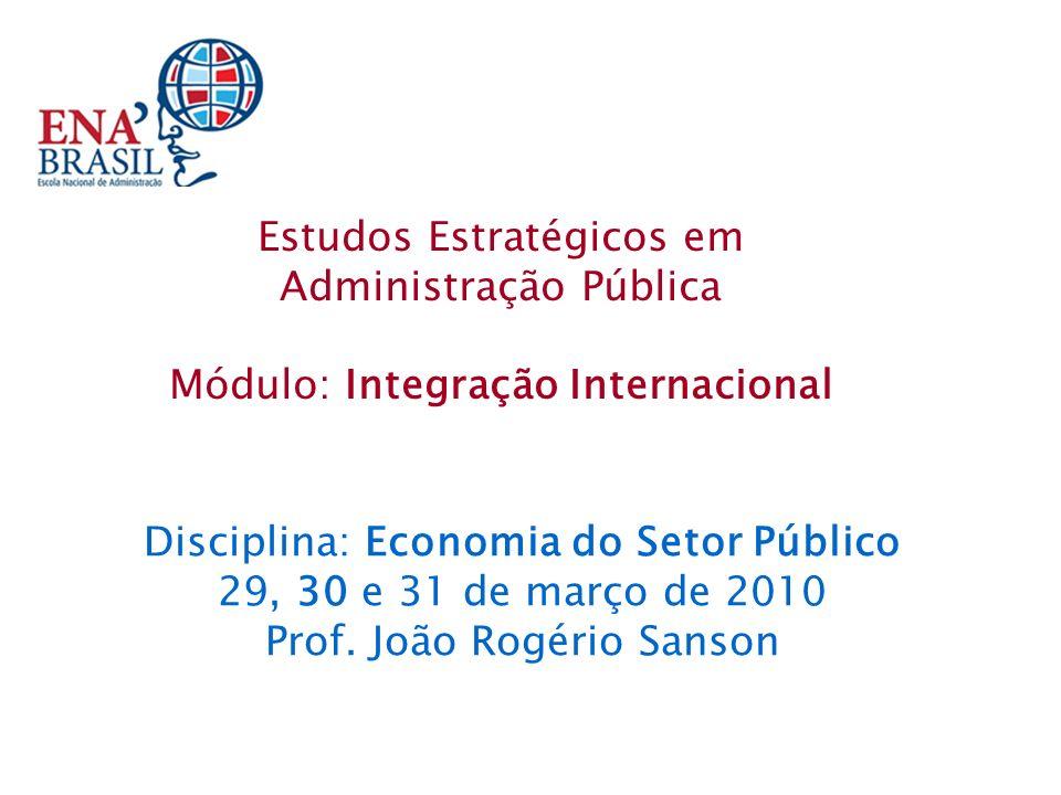 Disciplina: Economia do Setor Público 29, 30 e 31 de março de 2010 Prof. João Rogério Sanson Estudos Estratégicos em Administração Pública Módulo: Int