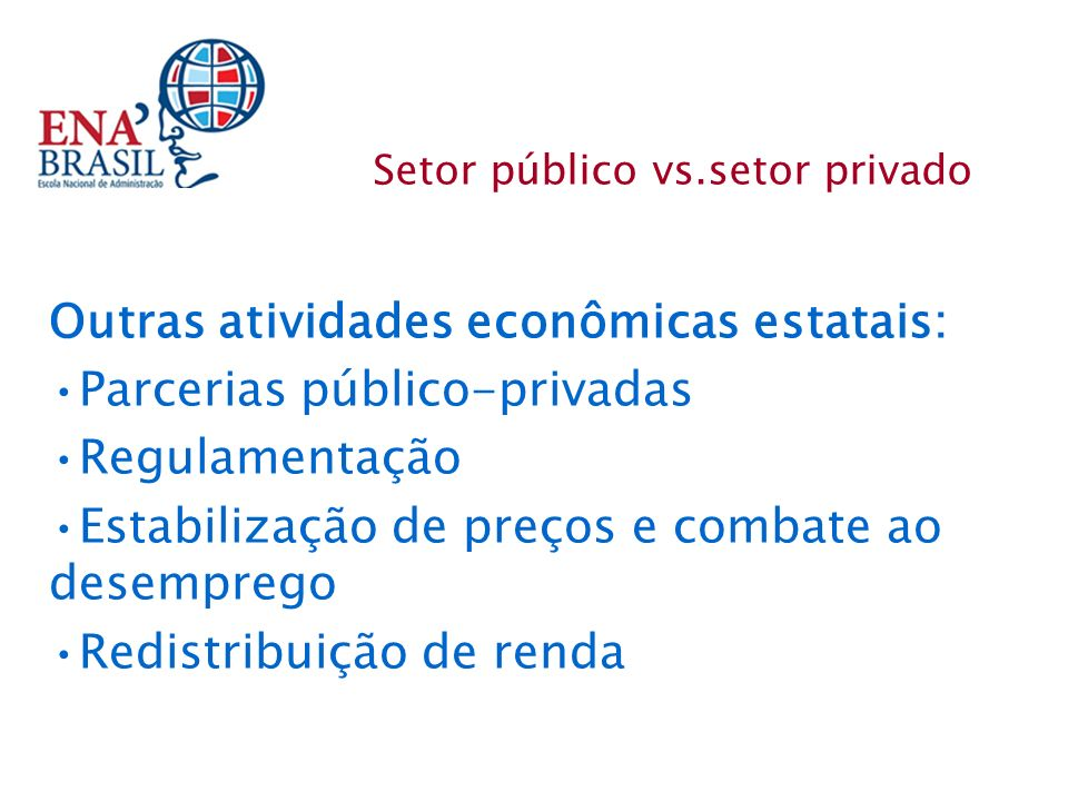 Setor público vs.setor privado Outras atividades econômicas estatais: Parcerias público-privadas Regulamentação Estabilização de preços e combate ao d