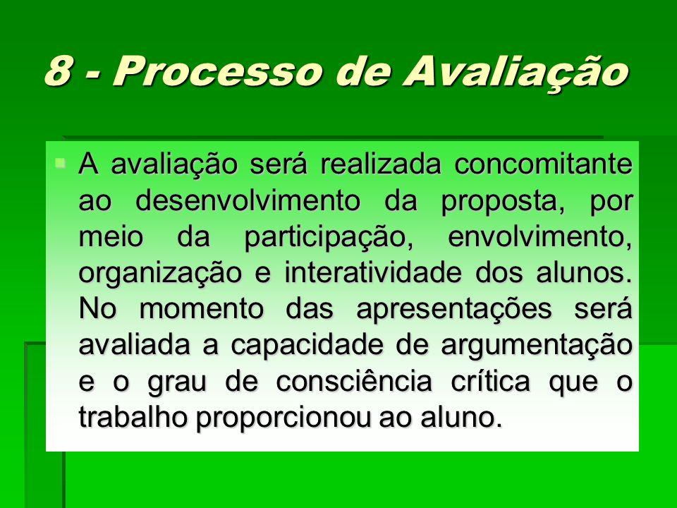 8 - Processo de Avaliação A avaliação será realizada concomitante ao desenvolvimento da proposta, por meio da participação, envolvimento, organização e interatividade dos alunos.