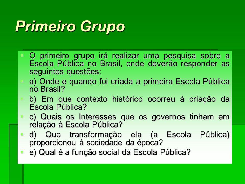 Primeiro Grupo O primeiro grupo irá realizar uma pesquisa sobre a Escola Pública no Brasil, onde deverão responder as seguintes questões: O primeiro g