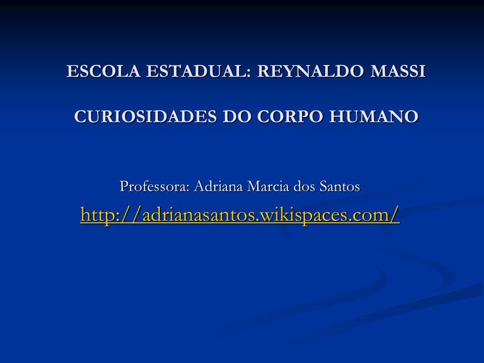 ESCOLA ESTADUAL: REYNALDO MASSI CURIOSIDADES DO CORPO HUMANO Professora: Adriana Marcia dos Santos http://adrianasantos.wikispaces.com/