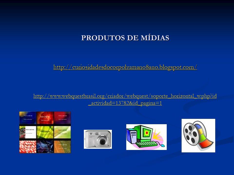 PRODUTOS DE MÍDIAS http://curiosidadesdocorpohumano8ano.blogspot.com/ http://www.webquestbrasil.org/criador/webquest/soporte_horizontal_w.php?id _acti