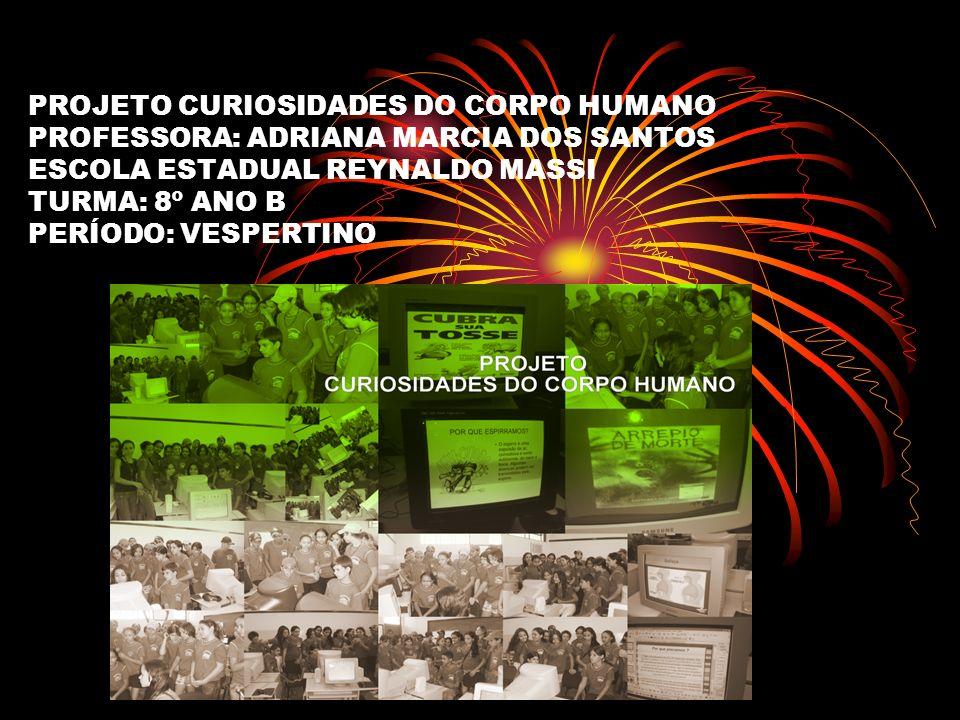 PROJETO CURIOSIDADES DO CORPO HUMANO PROFESSORA: ADRIANA MARCIA DOS SANTOS ESCOLA ESTADUAL REYNALDO MASSI TURMA: 8º ANO B PERÍODO: VESPERTINO