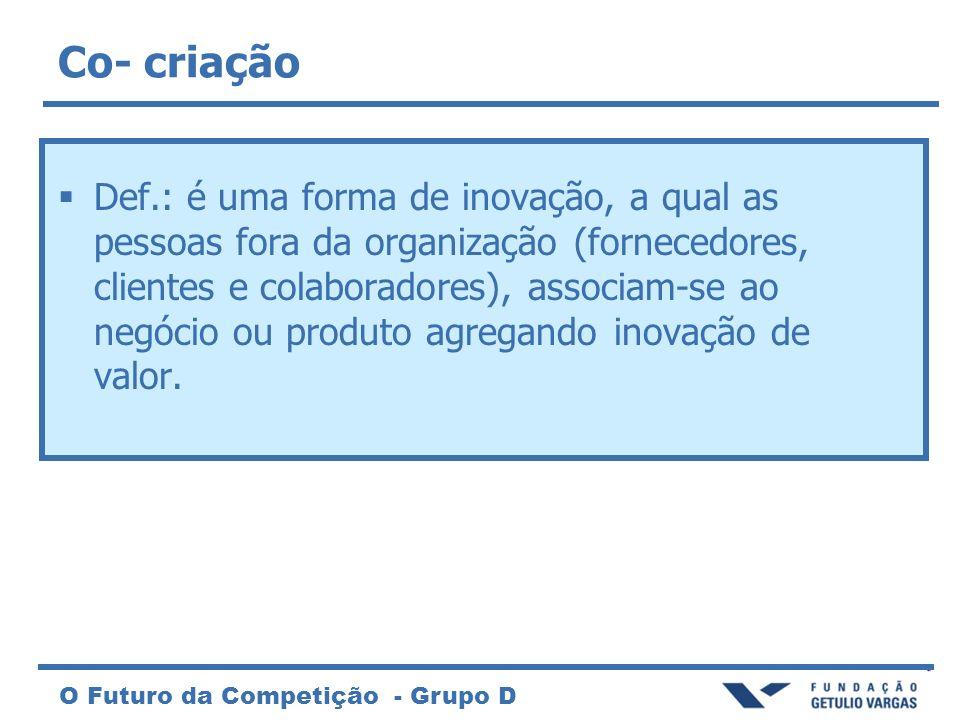 O Futuro da Competição - Grupo D Co- criação Def.: é uma forma de inovação, a qual as pessoas fora da organização (fornecedores, clientes e colaborado