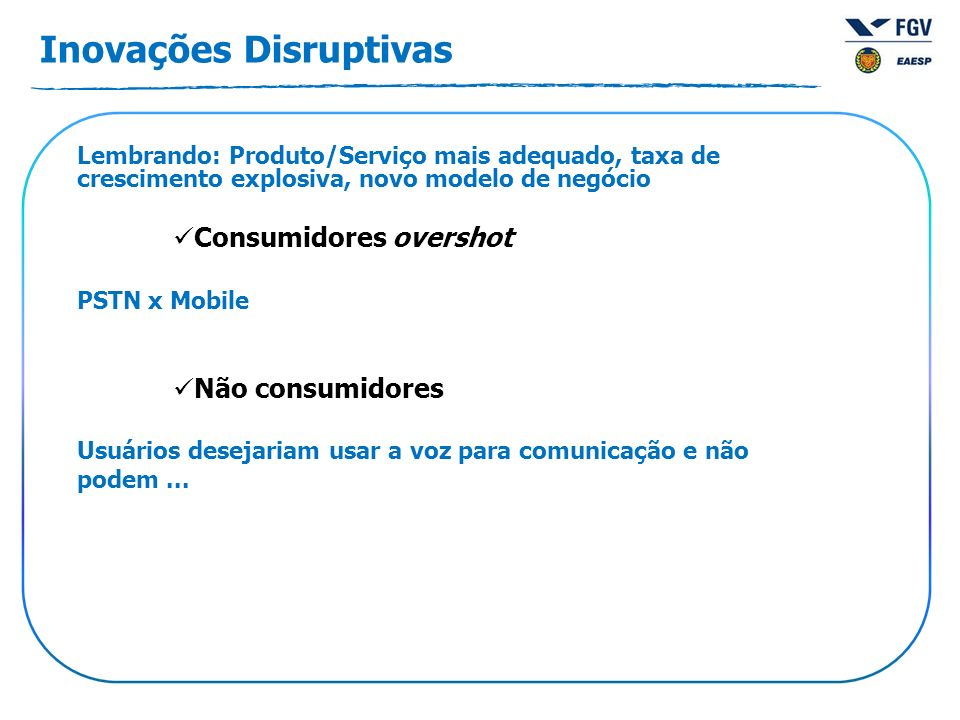 Inovações Disruptivas Lembrando: Produto/Serviço mais adequado, taxa de crescimento explosiva, novo modelo de negócio Consumidores overshot PSTN x Mob