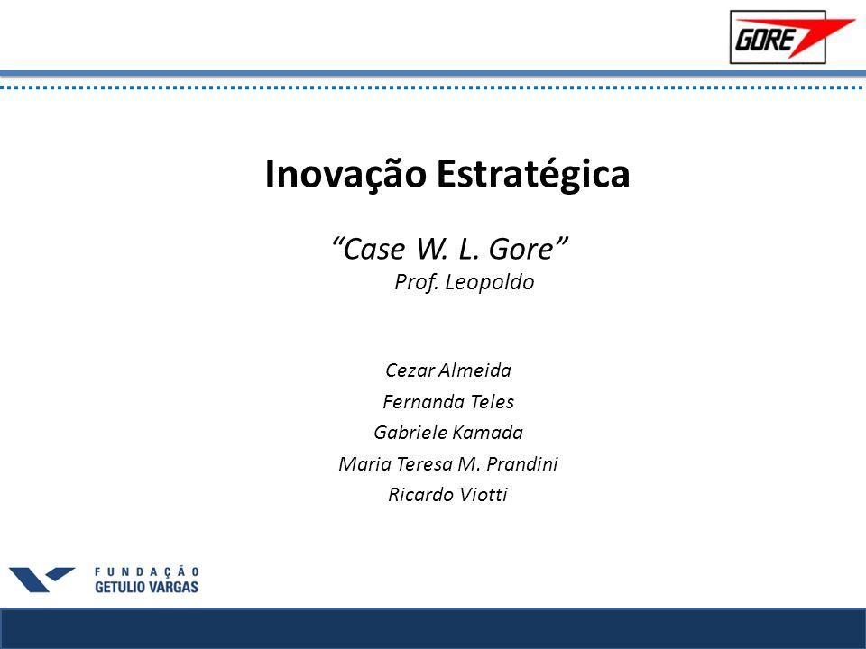 Inovação Estratégica Case W. L. Gore Prof. Leopoldo Cezar Almeida Fernanda Teles Gabriele Kamada Maria Teresa M. Prandini Ricardo Viotti