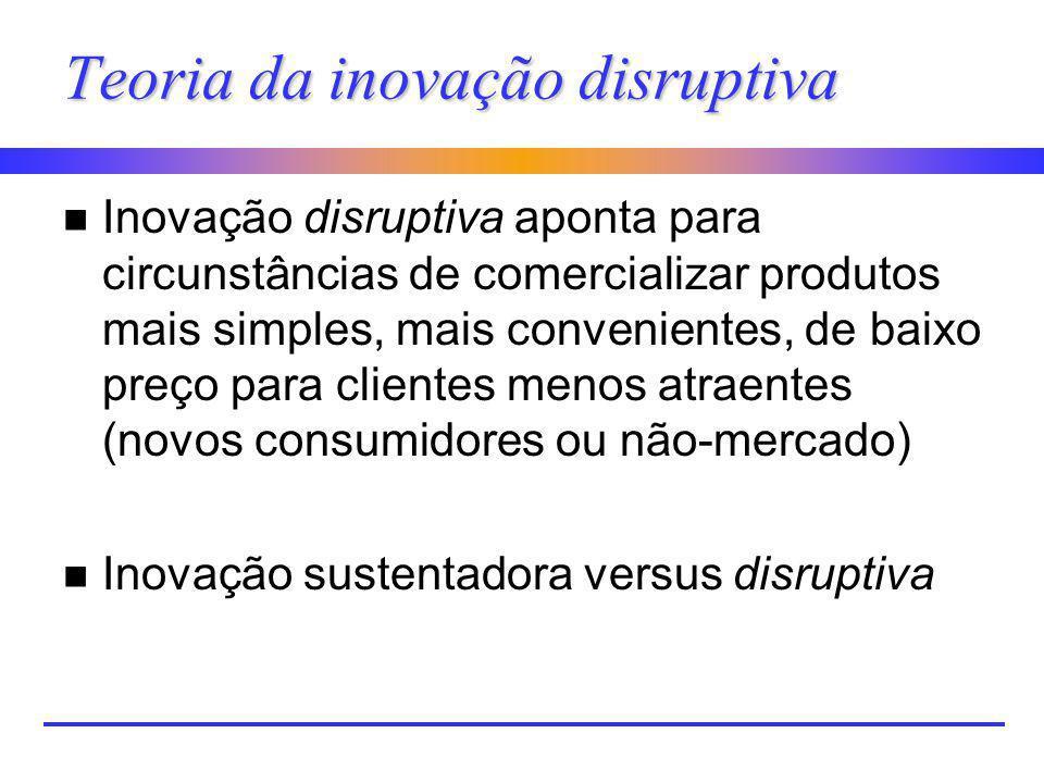 Teoria da inovação disruptiva n Inovação disruptiva aponta para circunstâncias de comercializar produtos mais simples, mais convenientes, de baixo pre