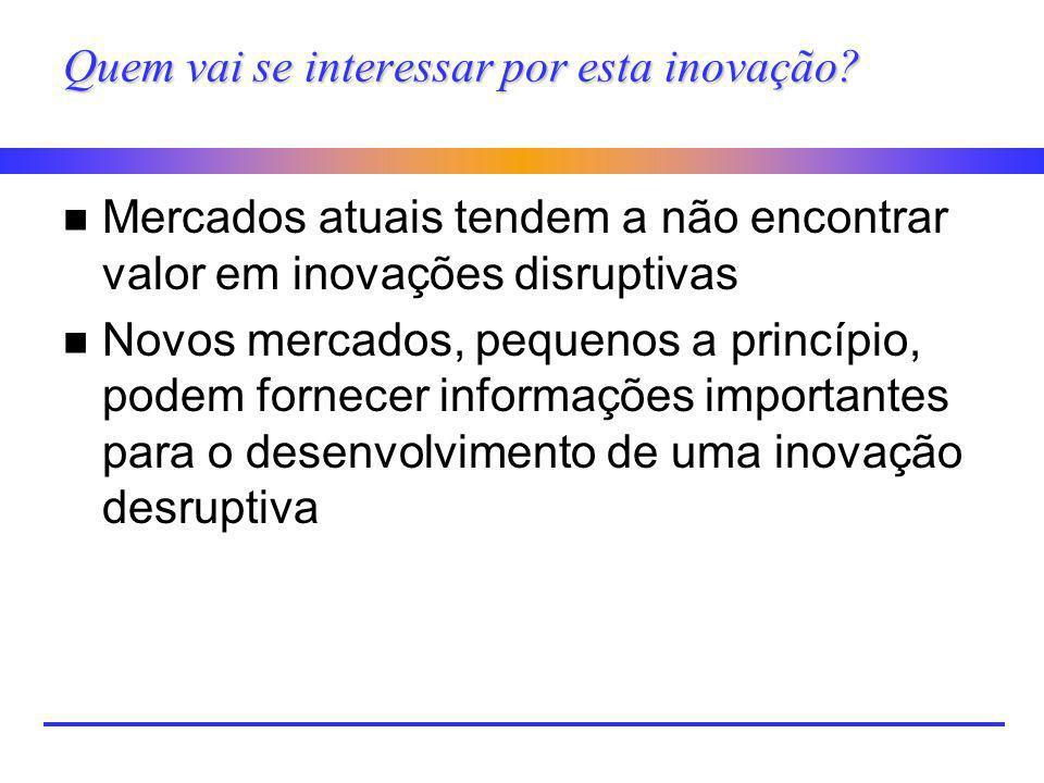 Quem vai se interessar por esta inovação? n Mercados atuais tendem a não encontrar valor em inovações disruptivas n Novos mercados, pequenos a princíp