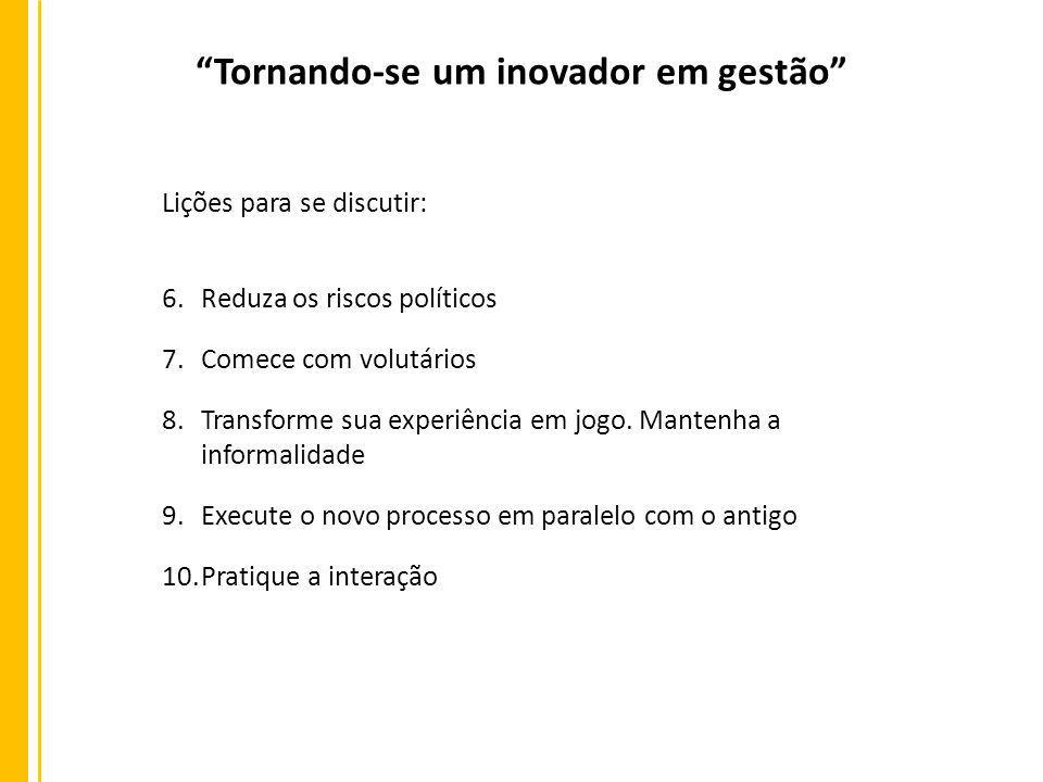 Tornando-se um inovador em gestão Lições para se discutir: 6.Reduza os riscos políticos 7.Comece com volutários 8.Transforme sua experiência em jogo.