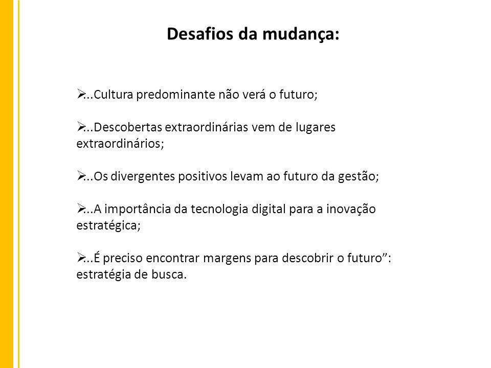 Desafios da mudança:...Cultura predominante não verá o futuro;...Descobertas extraordinárias vem de lugares extraordinários;...Os divergentes positivo