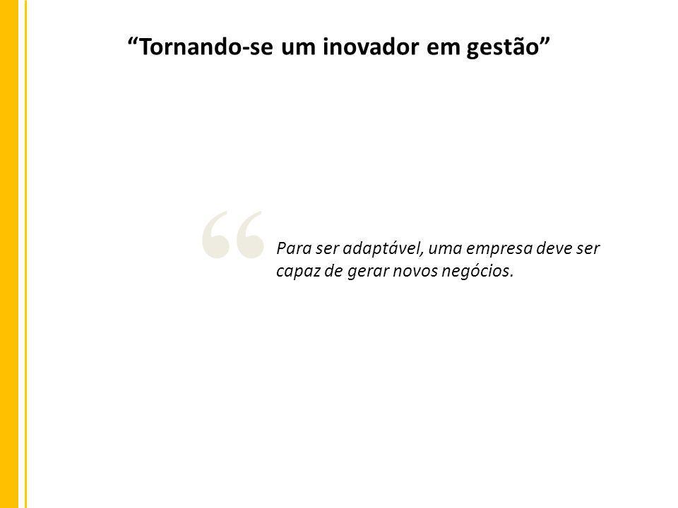 Tornando-se um inovador em gestão Para ser adaptável, uma empresa deve ser capaz de gerar novos negócios.