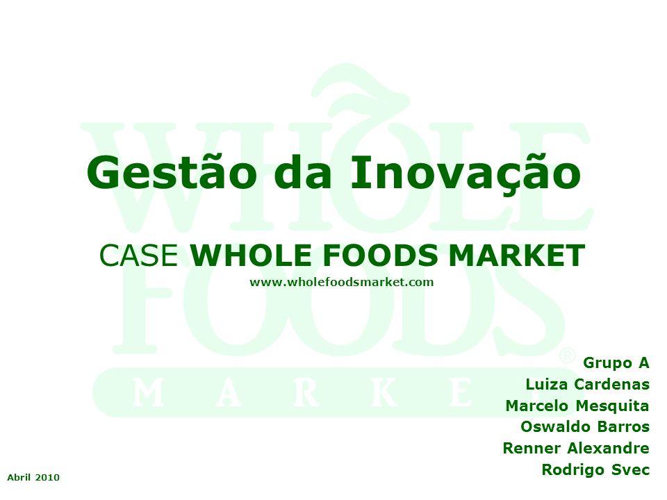 Gestão da Inovação CASE WHOLE FOODS MARKET www.wholefoodsmarket.com Grupo A Luiza Cardenas Marcelo Mesquita Oswaldo Barros Renner Alexandre Rodrigo Sv