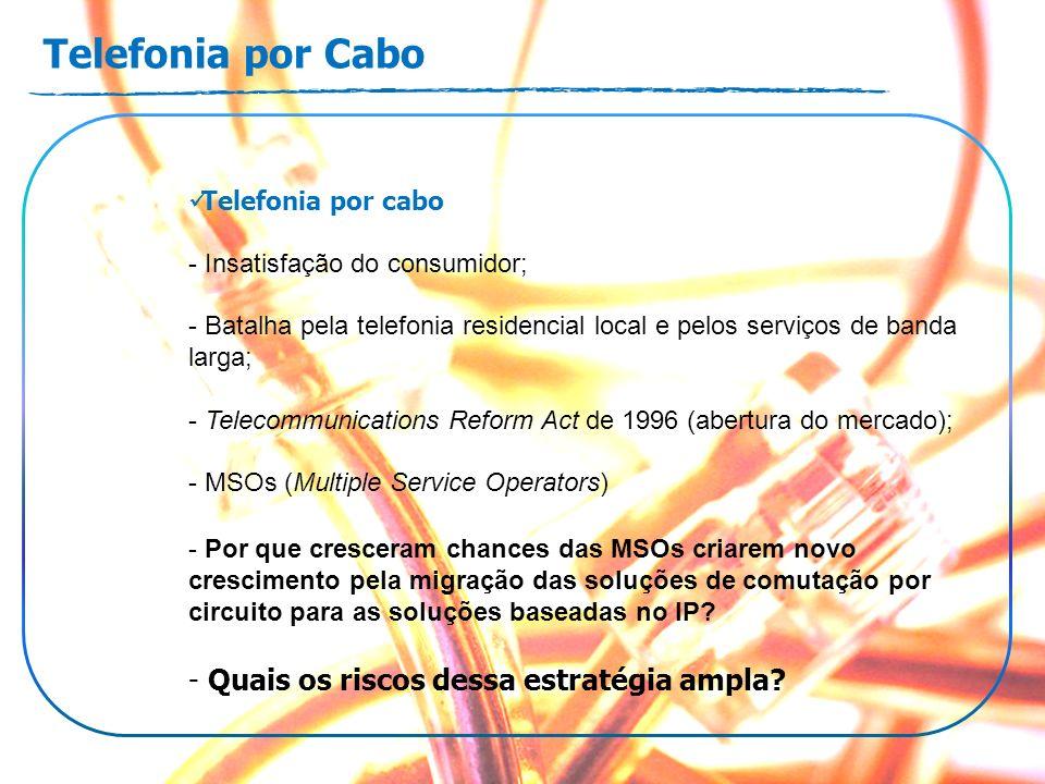Telefonia por Cabo Telefonia por cabo - Insatisfação do consumidor; - Batalha pela telefonia residencial local e pelos serviços de banda larga; - Telecommunications Reform Act de 1996 (abertura do mercado); - MSOs (Multiple Service Operators) - Por que cresceram chances das MSOs criarem novo crescimento pela migração das soluções de comutação por circuito para as soluções baseadas no IP.