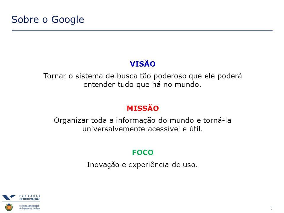 3 Sobre o Google VISÃO Tornar o sistema de busca tão poderoso que ele poderá entender tudo que há no mundo. MISSÃO Organizar toda a informação do mund