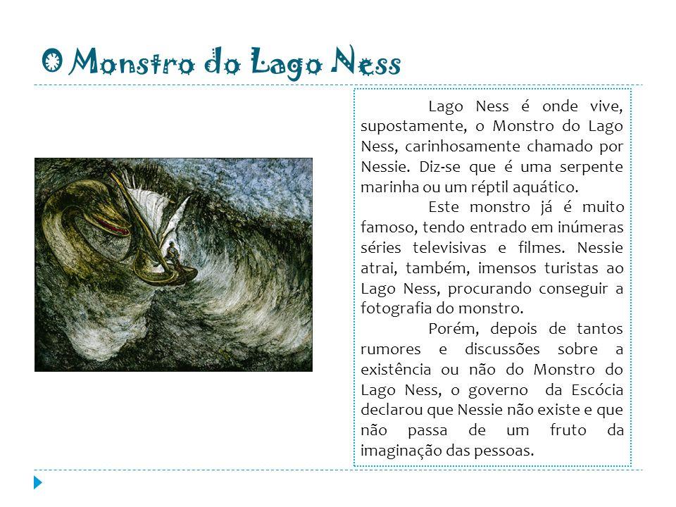 O Monstro do Lago Ness Lago Ness é onde vive, supostamente, o Monstro do Lago Ness, carinhosamente chamado por Nessie. Diz-se que é uma serpente marin