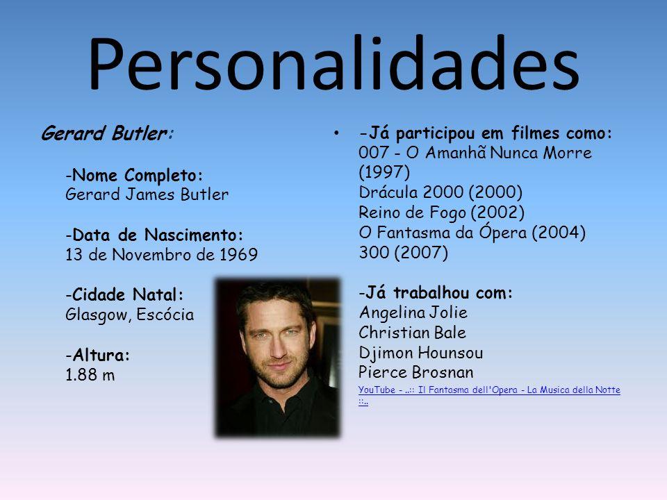 Personalidades Gerard Butler: -Nome Completo: Gerard James Butler -Data de Nascimento: 13 de Novembro de 1969 -Cidade Natal: Glasgow, Escócia -Altura: