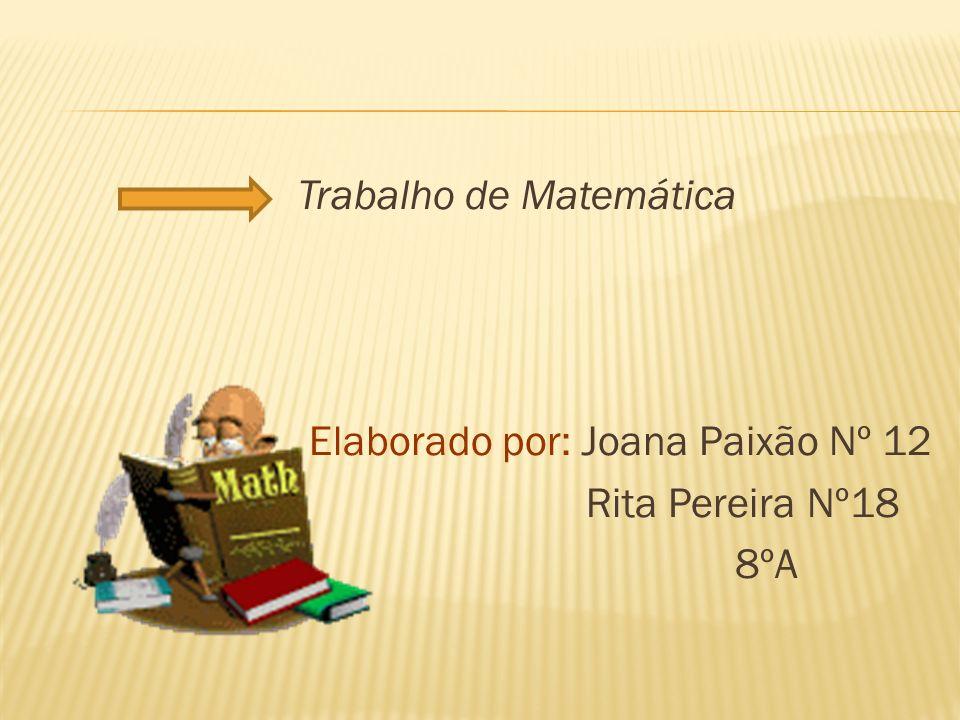 Trabalho de Matemática Elaborado por: Joana Paixão Nº 12 Rita Pereira Nº18 8ºA