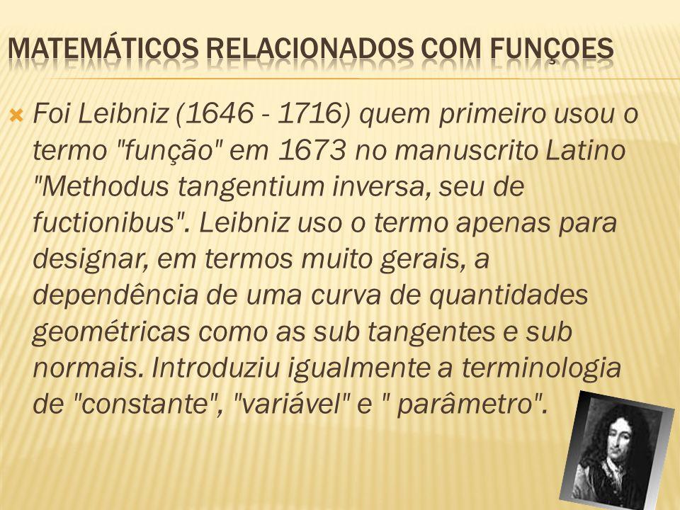 Foi Leibniz (1646 - 1716) quem primeiro usou o termo função em 1673 no manuscrito Latino Methodus tangentium inversa, seu de fuctionibus .