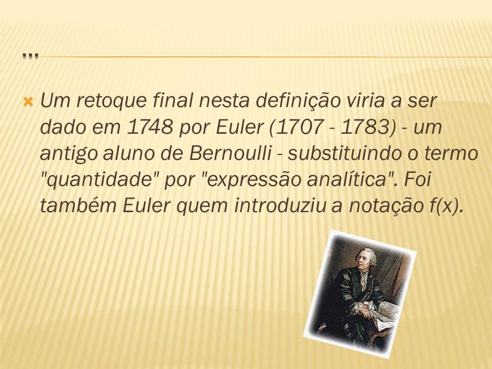 Um retoque final nesta definição viria a ser dado em 1748 por Euler (1707 - 1783) - um antigo aluno de Bernoulli - substituindo o termo quantidade por expressão analítica .