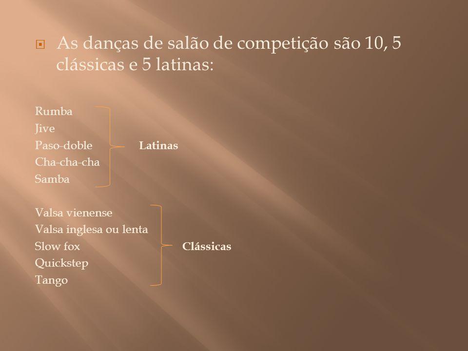 As danças de salão de competição são 10, 5 clássicas e 5 latinas: Rumba Jive Paso-doble Latinas Cha-cha-cha Samba Valsa vienense Valsa inglesa ou lent