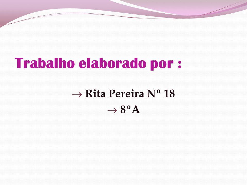 Trabalho elaborado por : Rita Pereira Nº 18 8ºA