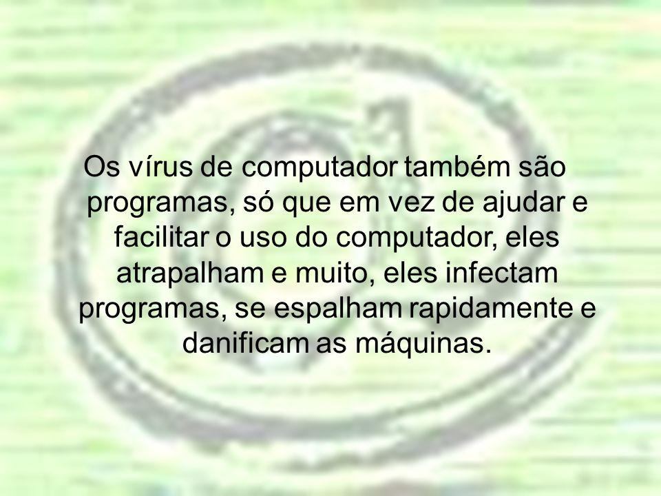 Os vírus de computador também são programas, só que em vez de ajudar e facilitar o uso do computador, eles atrapalham e muito, eles infectam programas