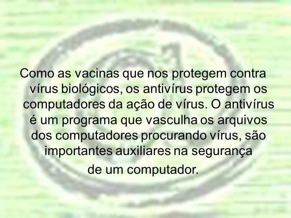Como as vacinas que nos protegem contra vírus biológicos, os antivírus protegem os computadores da ação de vírus. O antivírus é um programa que vascul