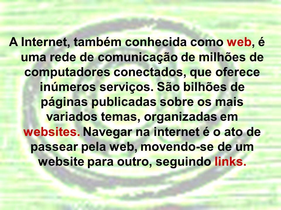A Internet, também conhecida como web, é uma rede de comunicação de milhões de computadores conectados, que oferece inúmeros serviços. São bilhões de