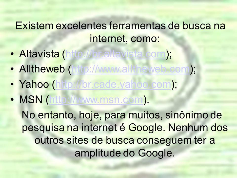 Existem excelentes ferramentas de busca na internet, como: Altavista (http://br.altavista.com);http://br.altavista.com Alltheweb (http://www.alltheweb