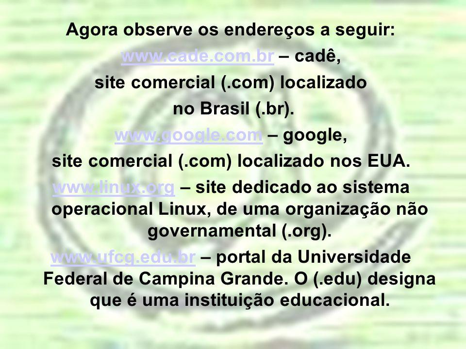 Agora observe os endereços a seguir: www.cade.com.brwww.cade.com.br – cadê, site comercial (.com) localizado no Brasil (.br). www.google.comwww.google