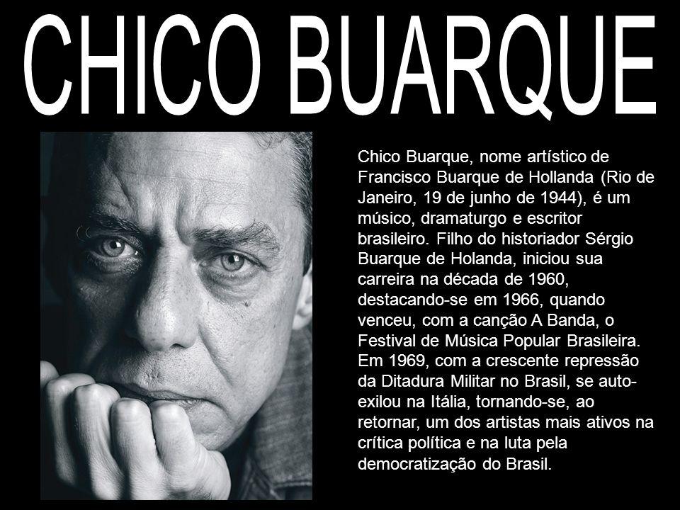 Chico Buarque, nome artístico de Francisco Buarque de Hollanda (Rio de Janeiro, 19 de junho de 1944), é um músico, dramaturgo e escritor brasileiro. F