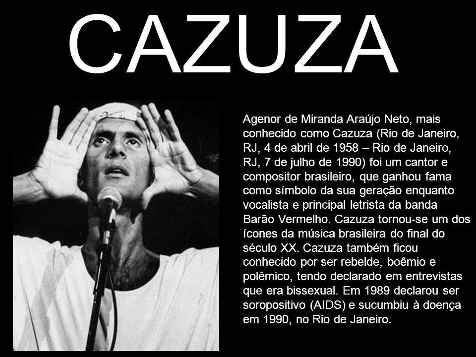 Agenor de Miranda Araújo Neto, mais conhecido como Cazuza (Rio de Janeiro, RJ, 4 de abril de 1958 – Rio de Janeiro, RJ, 7 de julho de 1990) foi um can