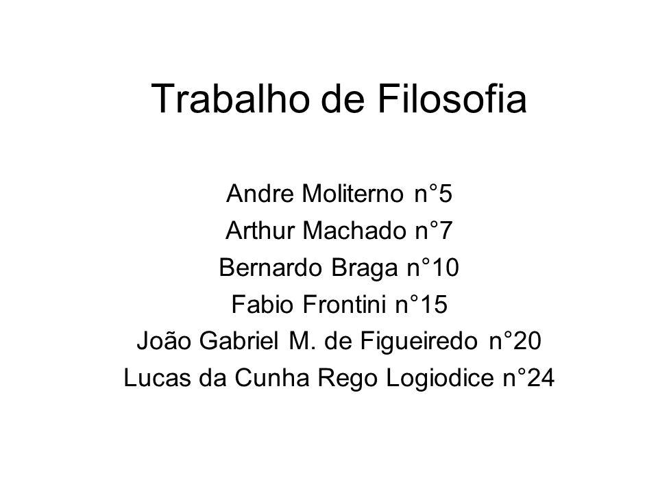 Trabalho de Filosofia Andre Moliterno n°5 Arthur Machado n°7 Bernardo Braga n°10 Fabio Frontini n°15 João Gabriel M. de Figueiredo n°20 Lucas da Cunha