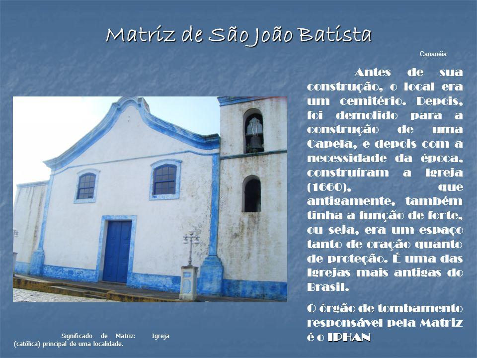 Matriz de São João Batista Cananéia Antes de sua construção, o local era um cemitério. Depois, foi demolido para a construção de uma Capela, e depois