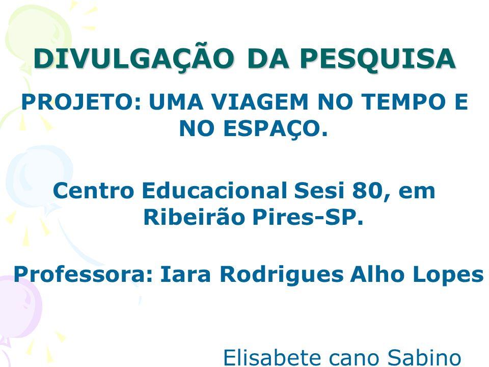 DIVULGAÇÃO DA PESQUISA PROJETO: UMA VIAGEM NO TEMPO E NO ESPAÇO. Centro Educacional Sesi 80, em Ribeirão Pires-SP. Professora: Iara Rodrigues Alho Lop