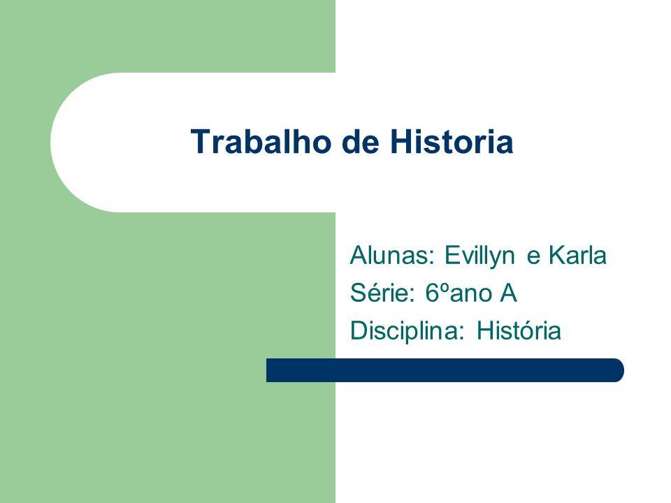 Trabalho de Historia Alunas: Evillyn e Karla Série: 6ºano A Disciplina: História