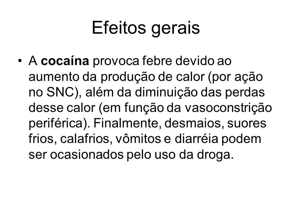 Efeitos gerais A cocaína provoca febre devido ao aumento da produção de calor (por ação no SNC), além da diminuição das perdas desse calor (em função