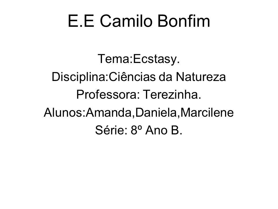 E.E Camilo Bonfim Tema:Ecstasy. Disciplina:Ciências da Natureza Professora: Terezinha. Alunos:Amanda,Daniela,Marcilene Série: 8º Ano B.