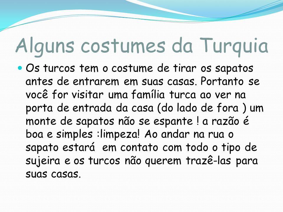 Alguns costumes da Turquia Os turcos tem o costume de tirar os sapatos antes de entrarem em suas casas. Portanto se você for visitar uma família turca