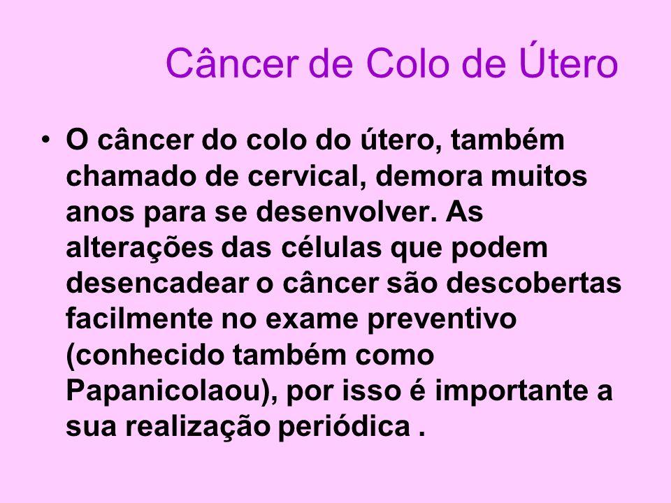 Câncer de Colo de Útero O câncer do colo do útero, também chamado de cervical, demora muitos anos para se desenvolver. As alterações das células que p