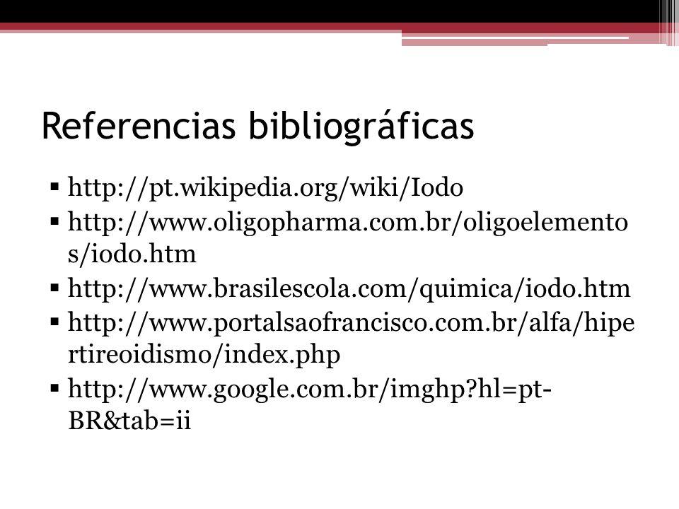 Referencias bibliográficas http://pt.wikipedia.org/wiki/Iodo http://www.oligopharma.com.br/oligoelemento s/iodo.htm http://www.brasilescola.com/quimic